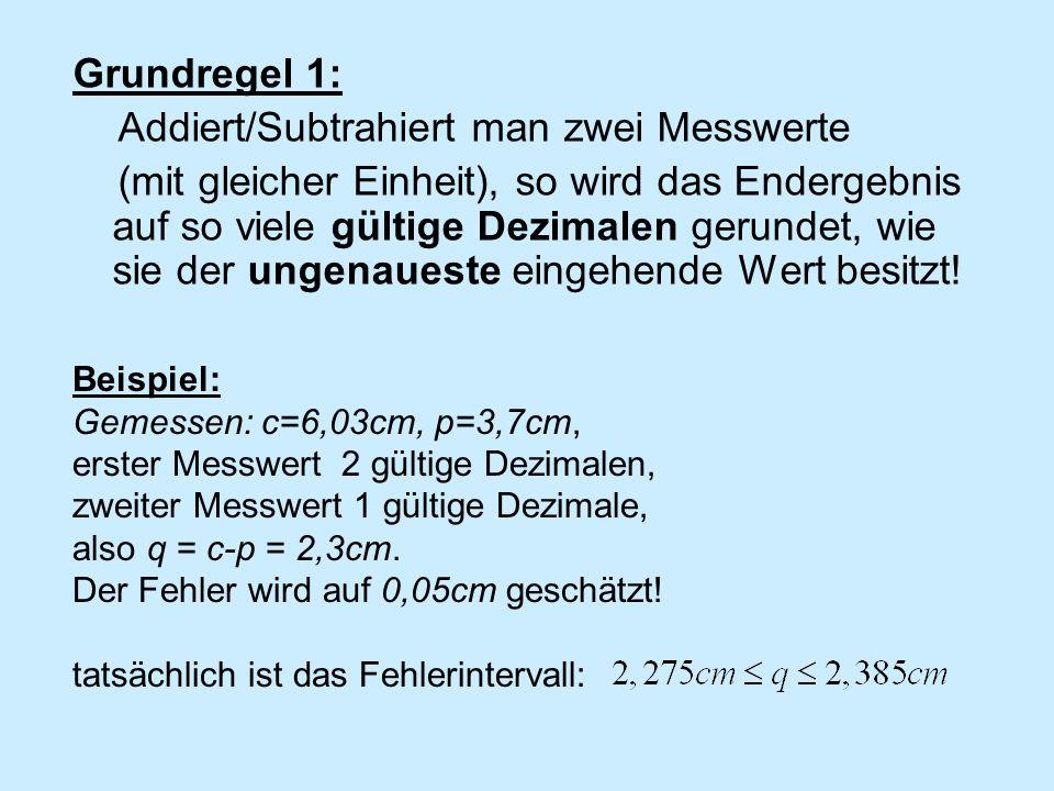 Grundregel 1: Addiert/Subtrahiert man zwei Messwerte (mit gleicher Einheit), so wird das Endergebnis auf so viele gültige Dezimalen gerundet, wie sie