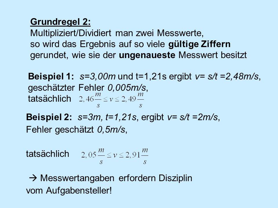 Beispiel 2: s=3m, t=1,21s, ergibt v= s/t =2m/s, Fehler geschätzt 0,5m/s, tatsächlich Messwertangaben erfordern Disziplin vom Aufgabensteller! Grundreg