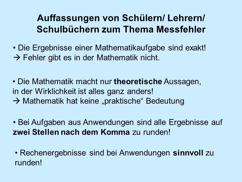 Auffassungen von Schülern/ Lehrern/ Schulbüchern zum Thema Messfehler Die Ergebnisse einer Mathematikaufgabe sind exakt! Fehler gibt es in der Mathema
