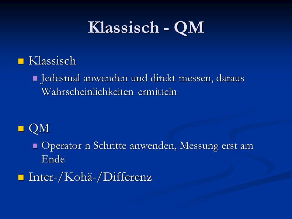 Klassisch - QM Klassisch Klassisch Jedesmal anwenden und direkt messen, daraus Wahrscheinlichkeiten ermitteln Jedesmal anwenden und direkt messen, daraus Wahrscheinlichkeiten ermitteln QM QM Operator n Schritte anwenden, Messung erst am Ende Operator n Schritte anwenden, Messung erst am Ende Inter-/Kohä-/Differenz Inter-/Kohä-/Differenz