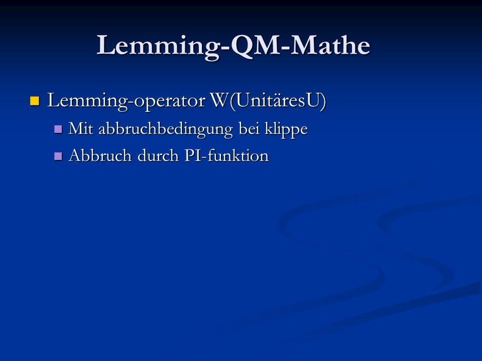 Lemming-QM-Mathe Lemming-operator W(UnitäresU) Lemming-operator W(UnitäresU) Mit abbruchbedingung bei klippe Mit abbruchbedingung bei klippe Abbruch durch PI-funktion Abbruch durch PI-funktion