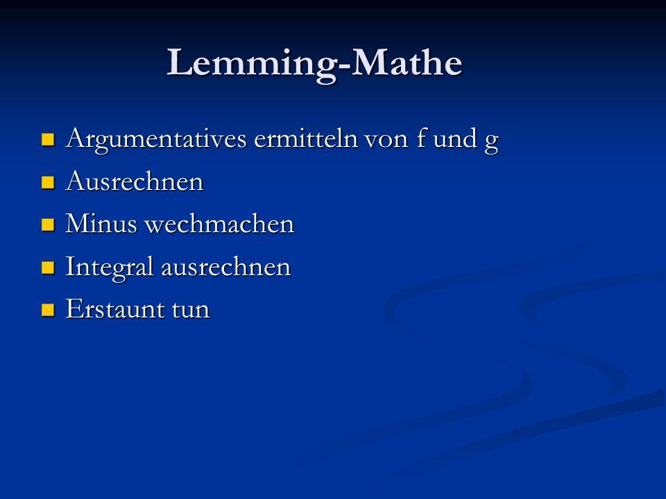 Lemming-Mathe Argumentatives ermitteln von f und g Argumentatives ermitteln von f und g Ausrechnen Ausrechnen Minus wechmachen Minus wechmachen Integral ausrechnen Integral ausrechnen Erstaunt tun Erstaunt tun