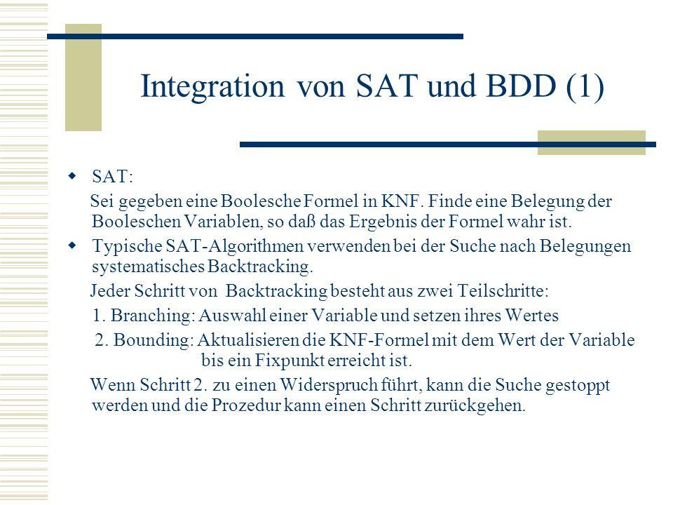 Integration von SAT und BDD (1) SAT: Sei gegeben eine Boolesche Formel in KNF. Finde eine Belegung der Booleschen Variablen, so daß das Ergebnis der F