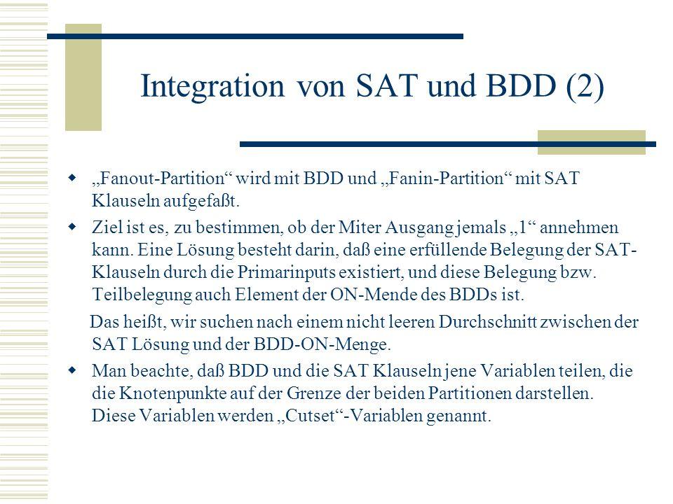 Integration von SAT und BDD (2) Fanout-Partition wird mit BDD und Fanin-Partition mit SAT Klauseln aufgefaßt. Ziel ist es, zu bestimmen, ob der Miter