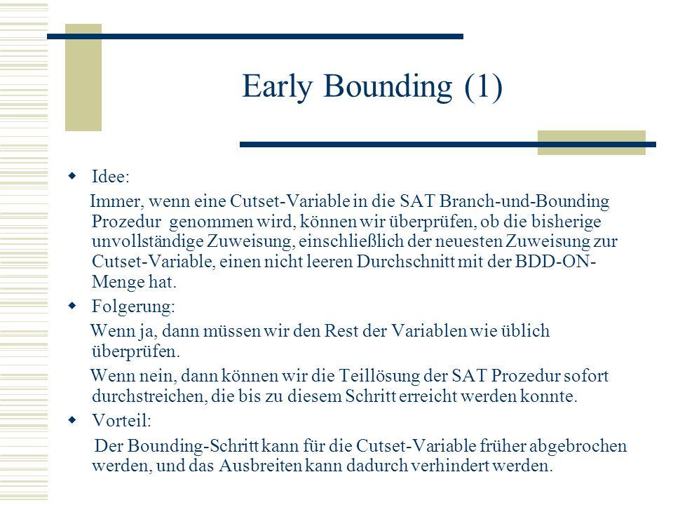 Early Bounding (1) Idee: Immer, wenn eine Cutset-Variable in die SAT Branch-und-Bounding Prozedur genommen wird, können wir überprüfen, ob die bisherige unvollständige Zuweisung, einschließlich der neuesten Zuweisung zur Cutset-Variable, einen nicht leeren Durchschnitt mit der BDD-ON- Menge hat.
