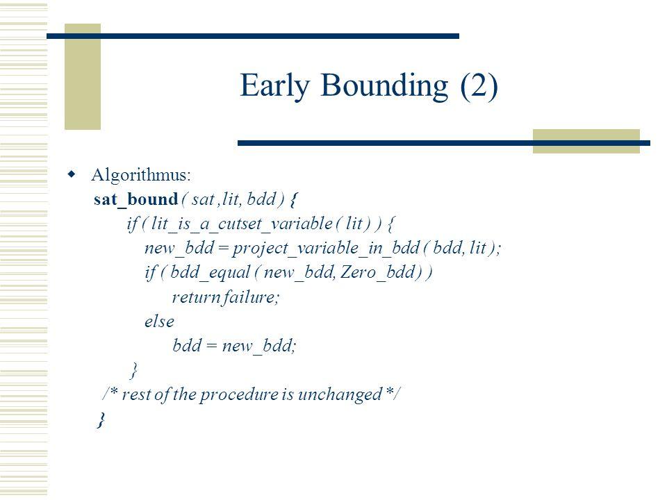 Early Bounding (2) Algorithmus: sat_bound ( sat,lit, bdd ) { if ( lit_is_a_cutset_variable ( lit ) ) { new_bdd = project_variable_in_bdd ( bdd, lit ); if ( bdd_equal ( new_bdd, Zero_bdd ) ) return failure; else bdd = new_bdd; } /* rest of the procedure is unchanged */ }