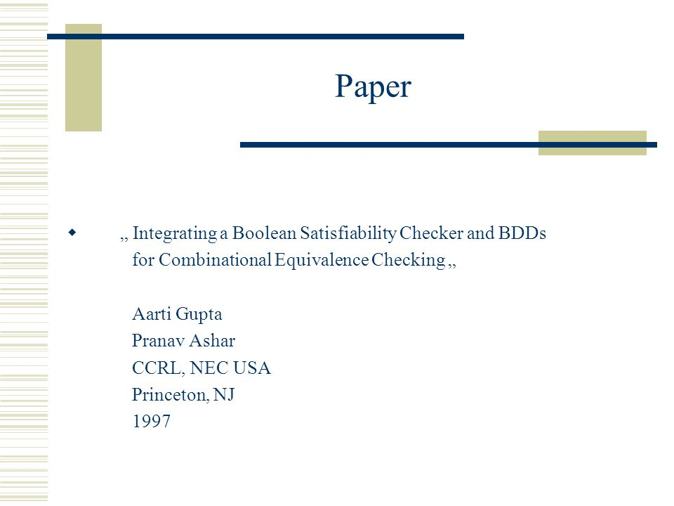 Paper Integrating a Boolean Satisfiability Checker and BDDs for Combinational Equivalence Checking Aarti Gupta Pranav Ashar CCRL, NEC USA Princeton, NJ 1997