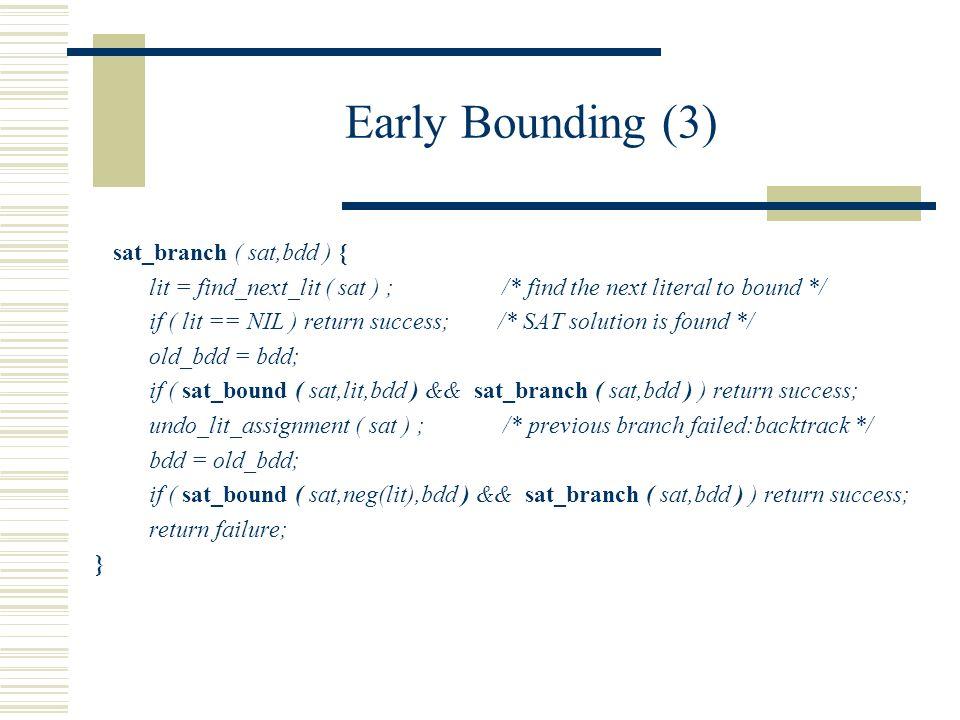 Early Bounding (3) sat_branch ( sat,bdd ) { lit = find_next_lit ( sat ) ; /* find the next literal to bound */ if ( lit == NIL ) return success; /* SAT solution is found */ old_bdd = bdd; if ( sat_bound ( sat,lit,bdd ) && sat_branch ( sat,bdd ) ) return success; undo_lit_assignment ( sat ) ; /* previous branch failed:backtrack */ bdd = old_bdd; if ( sat_bound ( sat,neg(lit),bdd ) && sat_branch ( sat,bdd ) ) return success; return failure; }
