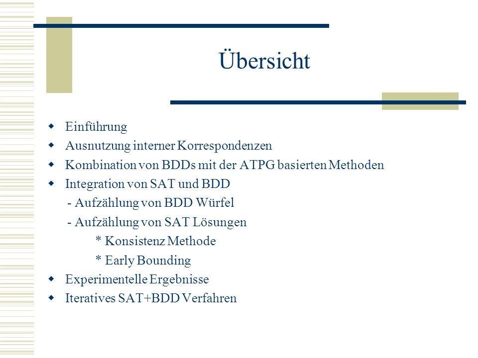 Übersicht Einführung Ausnutzung interner Korrespondenzen Kombination von BDDs mit der ATPG basierten Methoden Integration von SAT und BDD - Aufzählung von BDD Würfel - Aufzählung von SAT Lösungen * Konsistenz Methode * Early Bounding Experimentelle Ergebnisse Iteratives SAT+BDD Verfahren