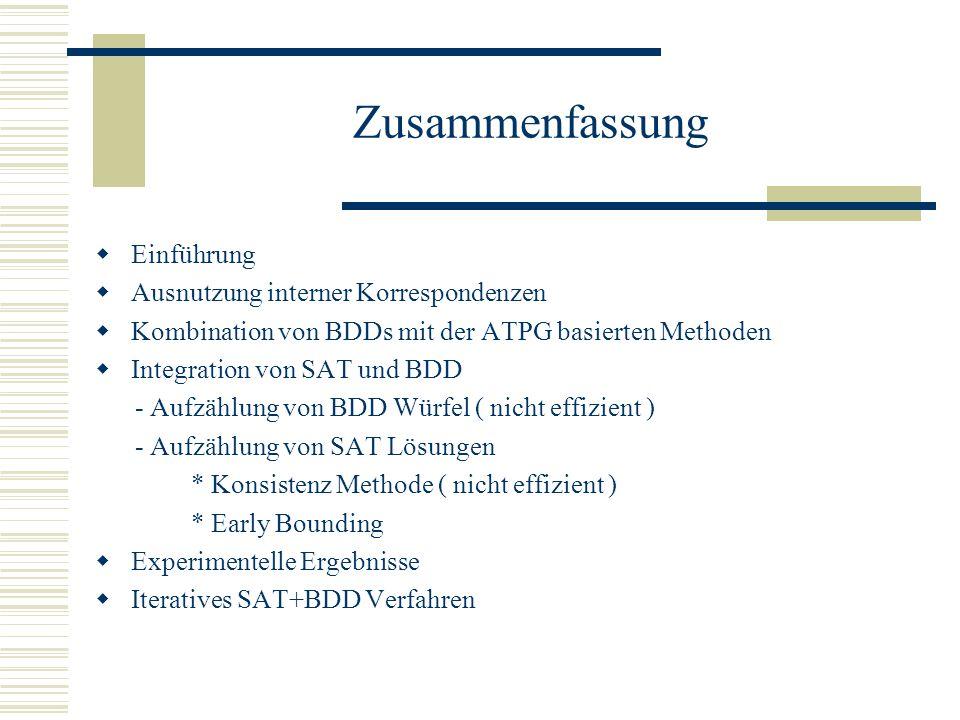 Zusammenfassung Einführung Ausnutzung interner Korrespondenzen Kombination von BDDs mit der ATPG basierten Methoden Integration von SAT und BDD - Aufzählung von BDD Würfel ( nicht effizient ) - Aufzählung von SAT Lösungen * Konsistenz Methode ( nicht effizient ) * Early Bounding Experimentelle Ergebnisse Iteratives SAT+BDD Verfahren