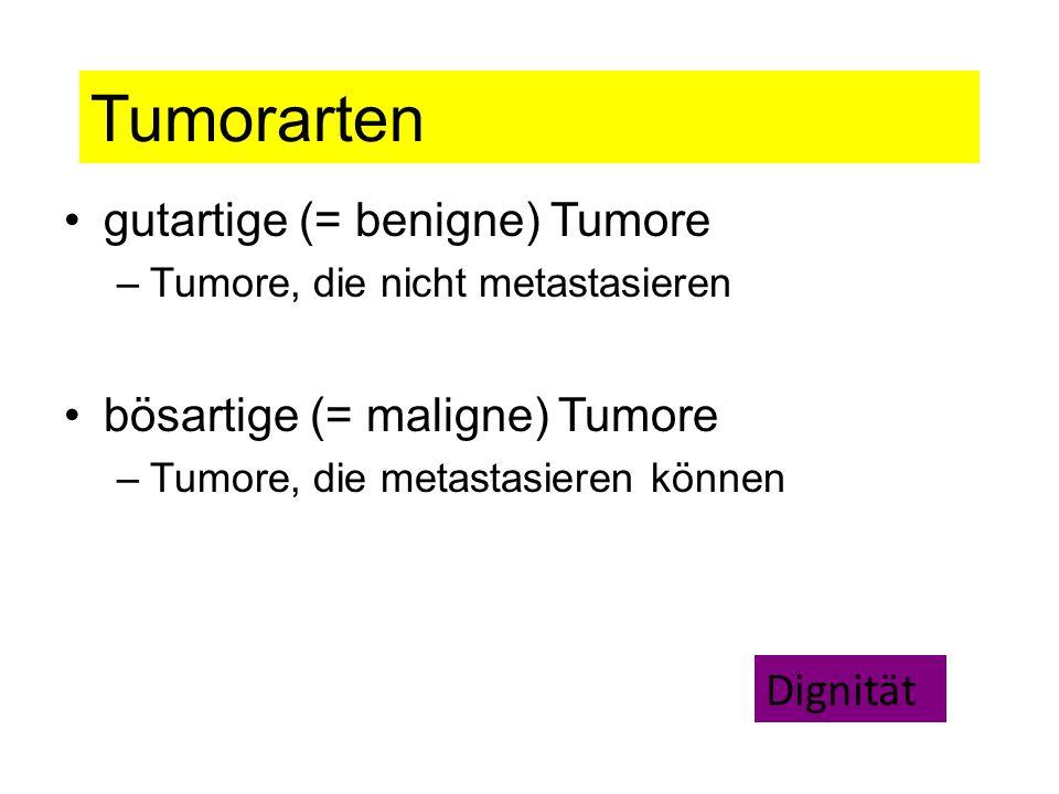 Tumorarten gutartige (= benigne) Tumore –Tumore, die nicht metastasieren bösartige (= maligne) Tumore –Tumore, die metastasieren können Dignität