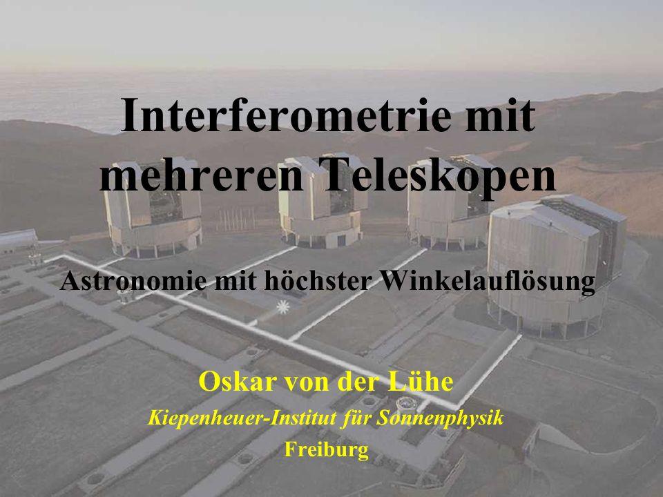 Interferometrie mit mehreren Teleskopen Astronomie mit höchster Winkelauflösung Oskar von der Lühe Kiepenheuer-Institut für Sonnenphysik Freiburg
