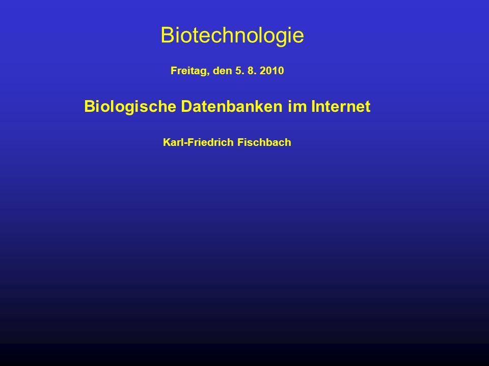 Biotechnologie Freitag, den 5. 8. 2010 Biologische Datenbanken im Internet Karl-Friedrich Fischbach
