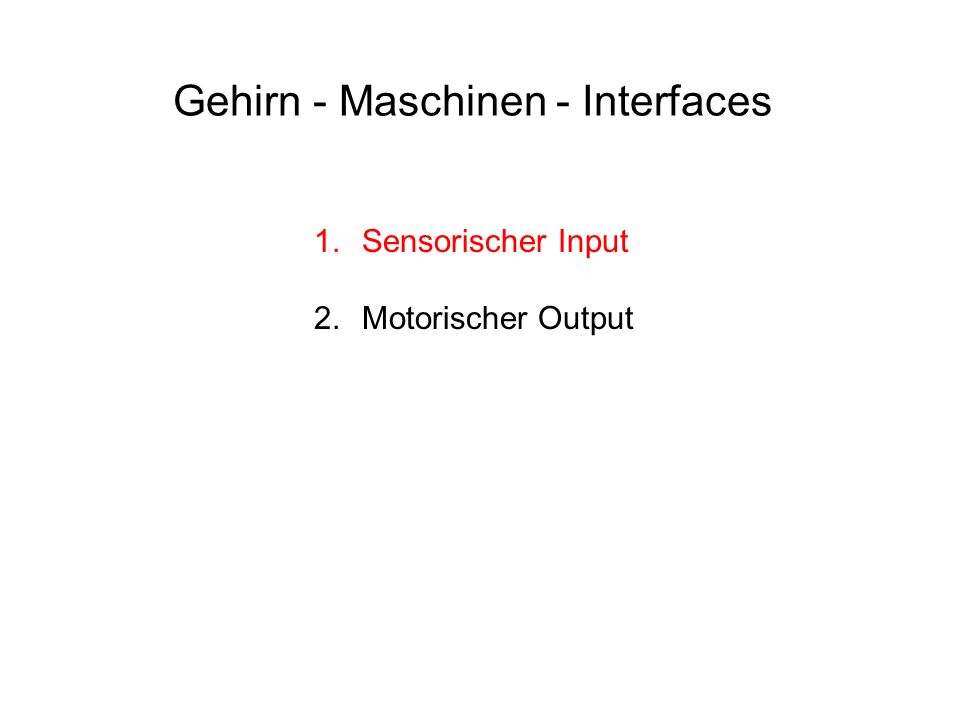 Gehirn - Maschinen - Interfaces 1.Sensorischer Input 2.Motorischer Output