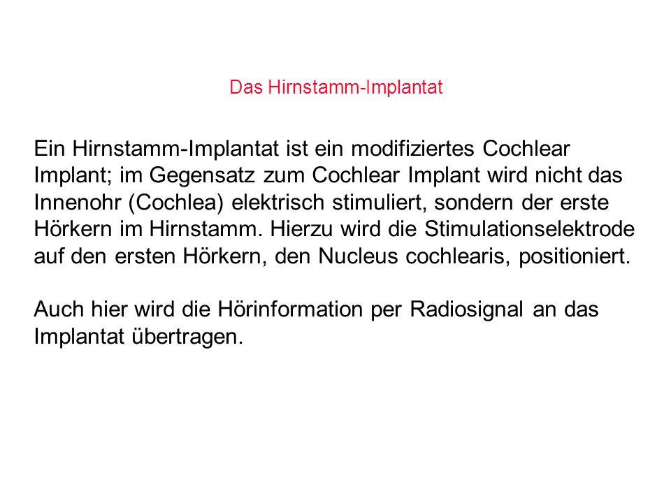 Das Hirnstamm-Implantat Ein Hirnstamm-Implantat ist ein modifiziertes Cochlear Implant; im Gegensatz zum Cochlear Implant wird nicht das Innenohr (Coc
