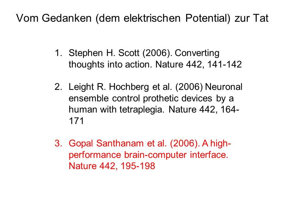 Vom Gedanken (dem elektrischen Potential) zur Tat 1.Stephen H. Scott (2006). Converting thoughts into action. Nature 442, 141-142 2.Leight R. Hochberg