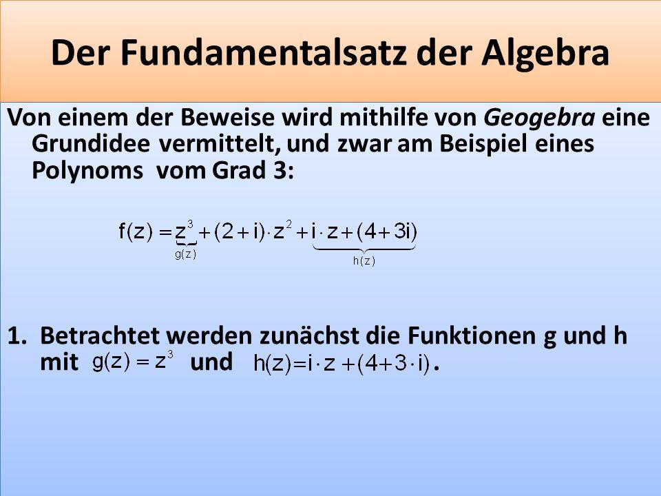 F 34 Der Fundamentalsatz der Algebra Von einem der Beweise wird mithilfe von Geogebra eine Grundidee vermittelt, und zwar am Beispiel eines Polynoms vom Grad 3: 1.Betrachtet werden zunächst die Funktionen g und h mit und.