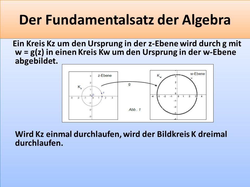 F 35 Der Fundamentalsatz der Algebra Ein Kreis Kz um den Ursprung in der z-Ebene wird durch g mit w = g(z) in einen Kreis Kw um den Ursprung in der w-Ebene abgebildet.
