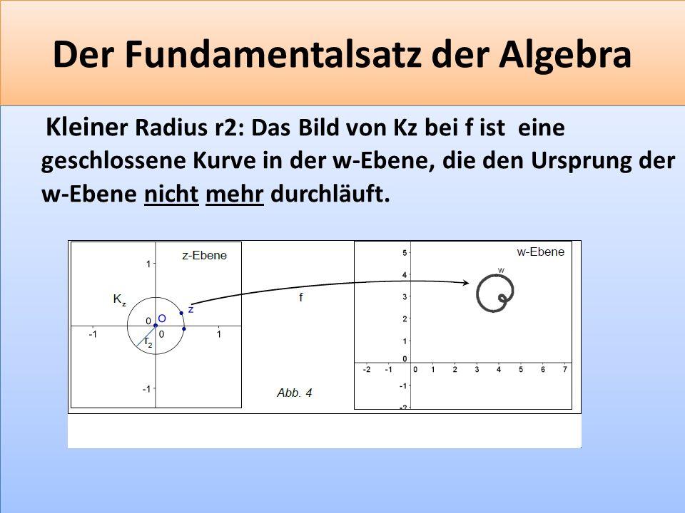 F 40 Der Fundamentalsatz der Algebra Kleine r Radius r2: Das Bild von Kz bei f ist eine geschlossene Kurve in der w-Ebene, die den Ursprung der w-Ebene nicht mehr durchläuft.