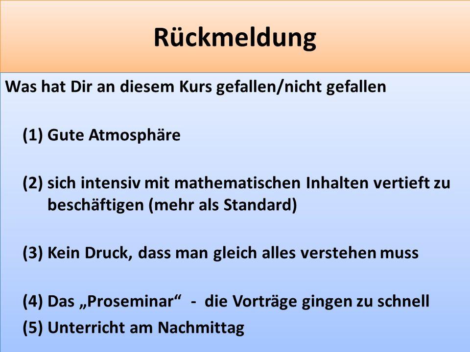 F 48 Rückmeldung Was hat Dir an diesem Kurs gefallen/nicht gefallen (1) Gute Atmosphäre (2) sich intensiv mit mathematischen Inhalten vertieft zu beschäftigen (mehr als Standard) (3) Kein Druck, dass man gleich alles verstehen muss (4) Das Proseminar - die Vorträge gingen zu schnell (5) Unterricht am Nachmittag Was hat Dir an diesem Kurs gefallen/nicht gefallen (1) Gute Atmosphäre (2) sich intensiv mit mathematischen Inhalten vertieft zu beschäftigen (mehr als Standard) (3) Kein Druck, dass man gleich alles verstehen muss (4) Das Proseminar - die Vorträge gingen zu schnell (5) Unterricht am Nachmittag