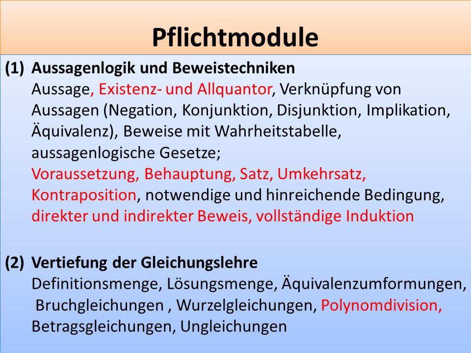 F 7 Pflichtmodule (1)Aussagenlogik und Beweistechniken Aussage, Existenz- und Allquantor, Verknüpfung von Aussagen (Negation, Konjunktion, Disjunktion, Implikation, Äquivalenz), Beweise mit Wahrheitstabelle, aussagenlogische Gesetze; Voraussetzung, Behauptung, Satz, Umkehrsatz, Kontraposition, notwendige und hinreichende Bedingung, direkter und indirekter Beweis, vollständige Induktion (2)Vertiefung der Gleichungslehre Definitionsmenge, Lösungsmenge, Äquivalenzumformungen, Bruchgleichungen, Wurzelgleichungen, Polynomdivision, Betragsgleichungen, Ungleichungen (1)Aussagenlogik und Beweistechniken Aussage, Existenz- und Allquantor, Verknüpfung von Aussagen (Negation, Konjunktion, Disjunktion, Implikation, Äquivalenz), Beweise mit Wahrheitstabelle, aussagenlogische Gesetze; Voraussetzung, Behauptung, Satz, Umkehrsatz, Kontraposition, notwendige und hinreichende Bedingung, direkter und indirekter Beweis, vollständige Induktion (2)Vertiefung der Gleichungslehre Definitionsmenge, Lösungsmenge, Äquivalenzumformungen, Bruchgleichungen, Wurzelgleichungen, Polynomdivision, Betragsgleichungen, Ungleichungen