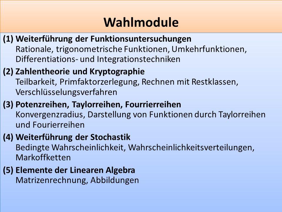 F 9 Wahlmodule (1) Weiterführung der Funktionsuntersuchungen Rationale, trigonometrische Funktionen, Umkehrfunktionen, Differentiations- und Integrationstechniken (2) Zahlentheorie und Kryptographie Teilbarkeit, Primfaktorzerlegung, Rechnen mit Restklassen, Verschlüsselungsverfahren (3) Potenzreihen, Taylorreihen, Fourrierreihen Konvergenzradius, Darstellung von Funktionen durch Taylorreihen und Fourierreihen (4) Weiterführung der Stochastik Bedingte Wahrscheinlichkeit, Wahrscheinlichkeitsverteilungen, Markoffketten (5) Elemente der Linearen Algebra Matrizenrechnung, Abbildungen (1) Weiterführung der Funktionsuntersuchungen Rationale, trigonometrische Funktionen, Umkehrfunktionen, Differentiations- und Integrationstechniken (2) Zahlentheorie und Kryptographie Teilbarkeit, Primfaktorzerlegung, Rechnen mit Restklassen, Verschlüsselungsverfahren (3) Potenzreihen, Taylorreihen, Fourrierreihen Konvergenzradius, Darstellung von Funktionen durch Taylorreihen und Fourierreihen (4) Weiterführung der Stochastik Bedingte Wahrscheinlichkeit, Wahrscheinlichkeitsverteilungen, Markoffketten (5) Elemente der Linearen Algebra Matrizenrechnung, Abbildungen