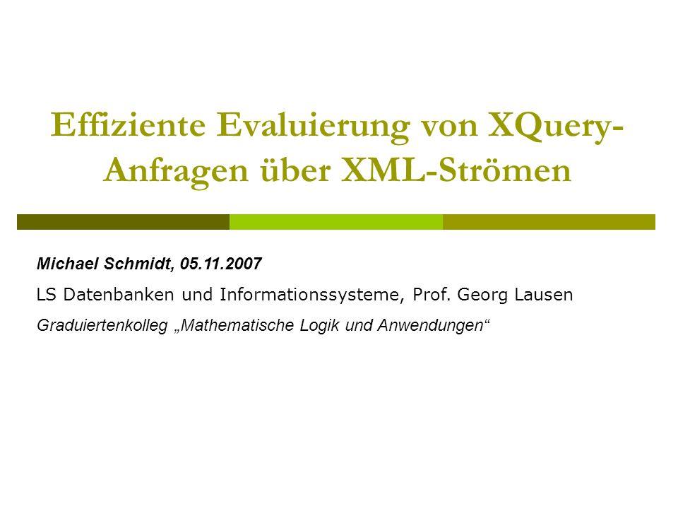 Effiziente Evaluierung von XQuery- Anfragen über XML-Strömen Michael Schmidt, 05.11.2007 LS Datenbanken und Informationssysteme, Prof.