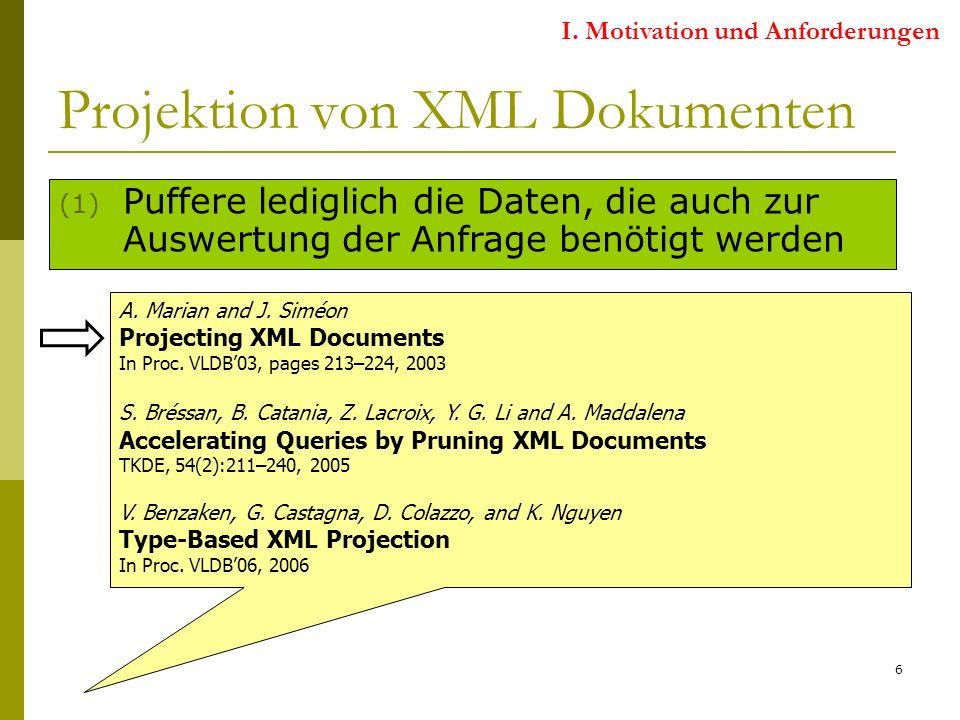 6 Projektion von XML Dokumenten (1) Puffere lediglich die Daten, die auch zur Auswertung der Anfrage benötigt werden Projektion Statische Analyse der XML-Query Identifikation von Teilen des XML-Dokuments, die für die Anfrageauswertung relevant sind Nicht relevante Teile des XML-Dokuments können wegprojiziert werden A.