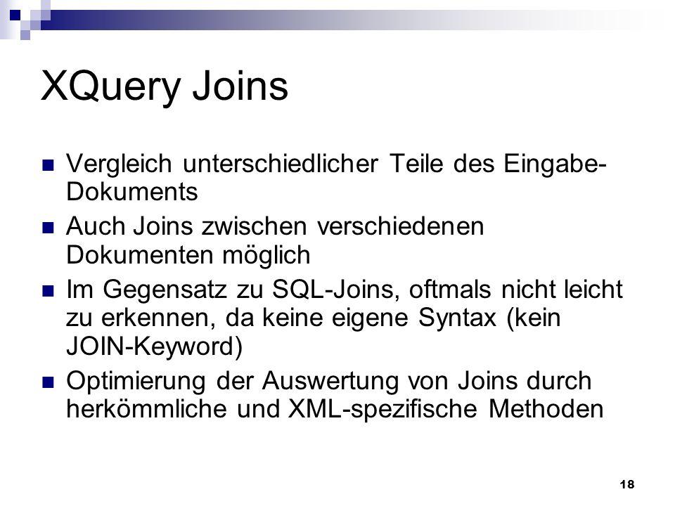 18 XQuery Joins Vergleich unterschiedlicher Teile des Eingabe- Dokuments Auch Joins zwischen verschiedenen Dokumenten möglich Im Gegensatz zu SQL-Join