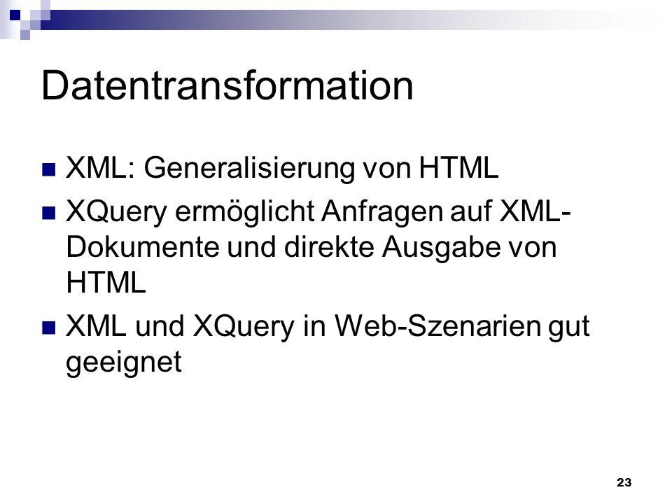 23 Datentransformation XML: Generalisierung von HTML XQuery ermöglicht Anfragen auf XML- Dokumente und direkte Ausgabe von HTML XML und XQuery in Web-