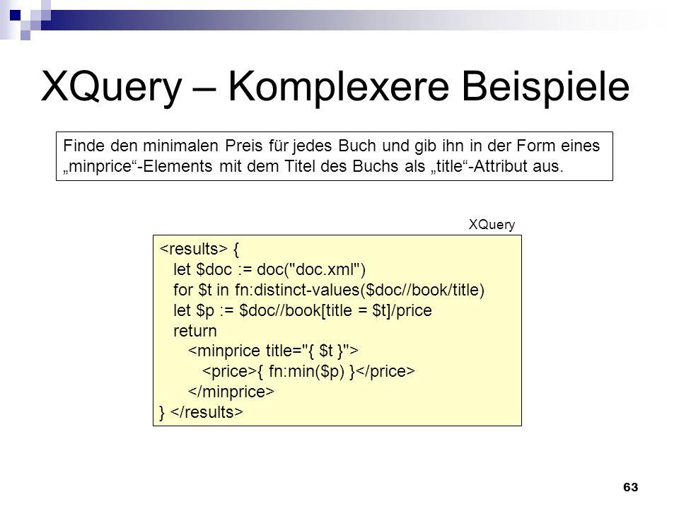 63 XQuery – Komplexere Beispiele Finde den minimalen Preis für jedes Buch und gib ihn in der Form eines minprice-Elements mit dem Titel des Buchs als