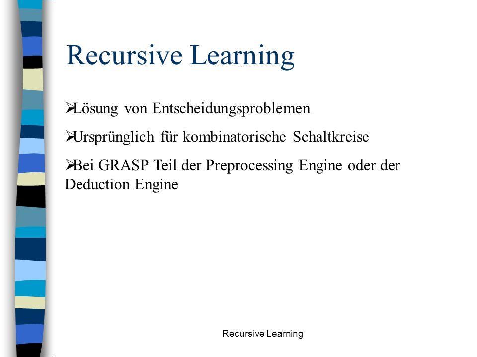Recursive Learning Lösung von Entscheidungsproblemen Ursprünglich für kombinatorische Schaltkreise Bei GRASP Teil der Preprocessing Engine oder der Deduction Engine