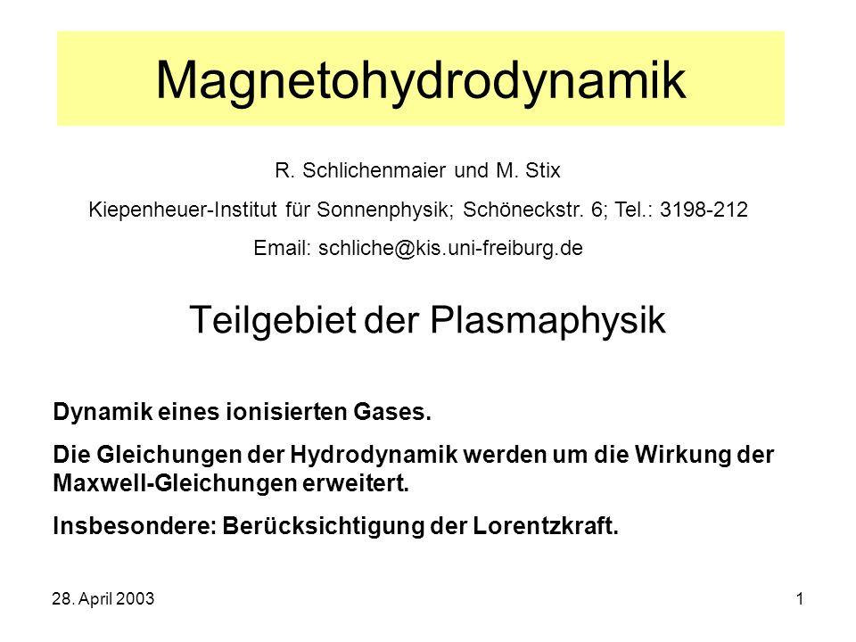 28. April 20031 Magnetohydrodynamik Teilgebiet der Plasmaphysik Dynamik eines ionisierten Gases. Die Gleichungen der Hydrodynamik werden um die Wirkun
