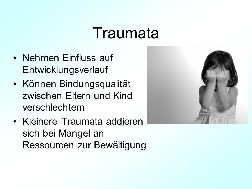 Traumata Nehmen Einfluss auf Entwicklungsverlauf Können Bindungsqualität zwischen Eltern und Kind verschlechtern Kleinere Traumata addieren sich bei M
