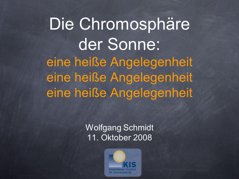 Die Chromosphäre der Sonne: eine heiße Angelegenheit eine heiße Angelegenheit eine heiße Angelegenheit Wolfgang Schmidt 11.