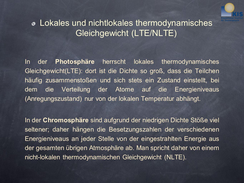 Lokales und nichtlokales thermodynamisches Gleichgewicht (LTE/NLTE) In der Photosphäre herrscht lokales thermodynamisches Gleichgewicht(LTE): dort ist die Dichte so groß, dass die Teilchen häufig zusammenstoßen und sich stets ein Zustand einstellt, bei dem die Verteilung der Atome auf die Energieniveaus (Anregungszustand) nur von der lokalen Temperatur abhängt.