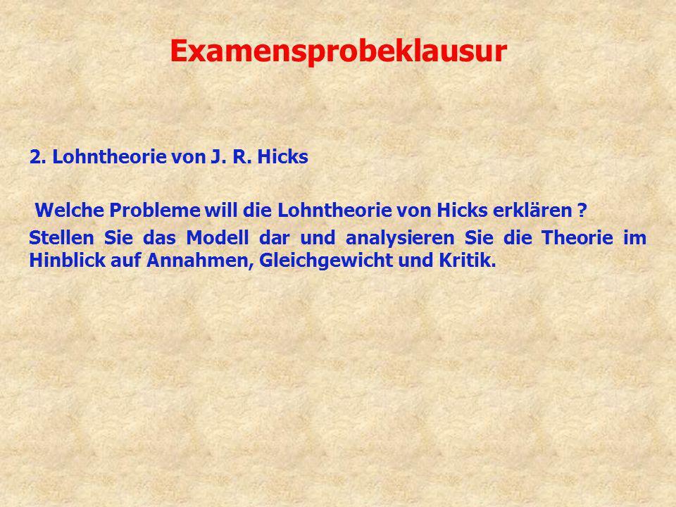 Examensprobeklausur 2. Lohntheorie von J. R. Hicks Welche Probleme will die Lohntheorie von Hicks erklären ? Stellen Sie das Modell dar und analysiere