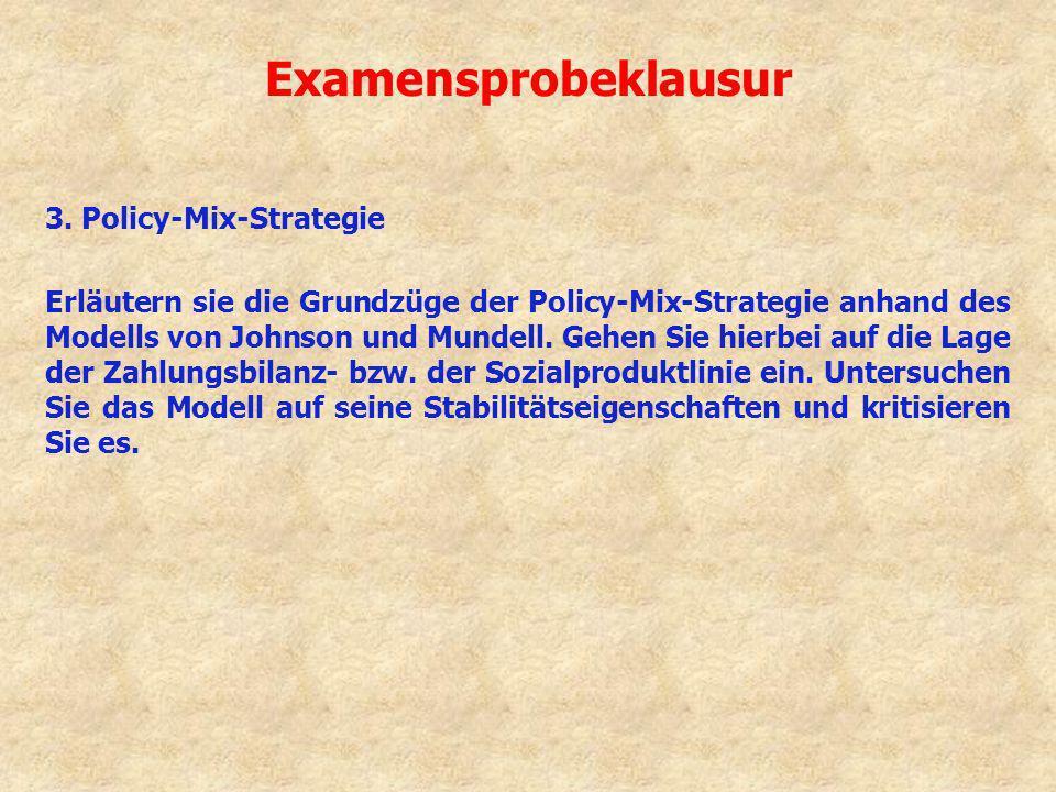 Examensprobeklausur 3. Policy-Mix-Strategie Erläutern sie die Grundzüge der Policy-Mix-Strategie anhand des Modells von Johnson und Mundell. Gehen Sie