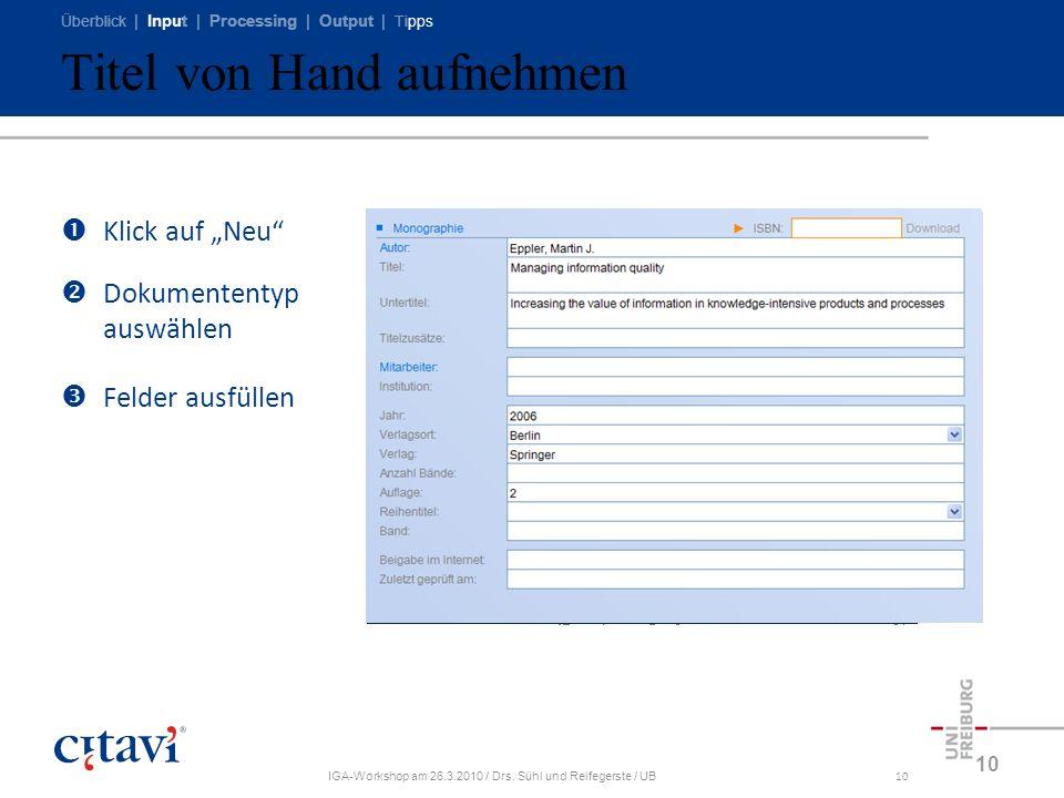 Überblick | Input | Processing | Output | Tipps IGA-Workshop am 26.3.2010 / Drs. Sühl und Reifegerste / UB10 Titel von Hand aufnehmen 10 Klick auf Neu