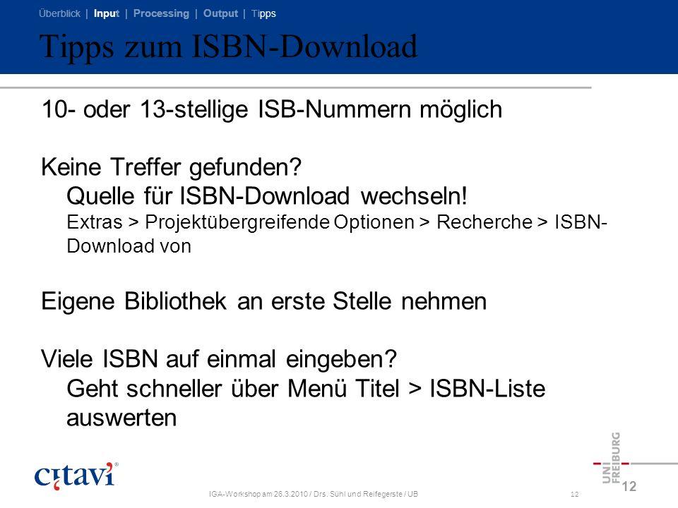 Überblick | Input | Processing | Output | Tipps IGA-Workshop am 26.3.2010 / Drs. Sühl und Reifegerste / UB12 Tipps zum ISBN-Download 10- oder 13-stell