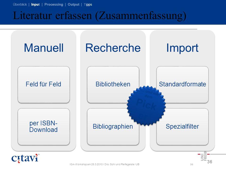 Überblick | Input | Processing | Output | Tipps IGA-Workshop am 26.3.2010 / Drs. Sühl und Reifegerste / UB36 Literatur erfassen (Zusammenfassung) Manu