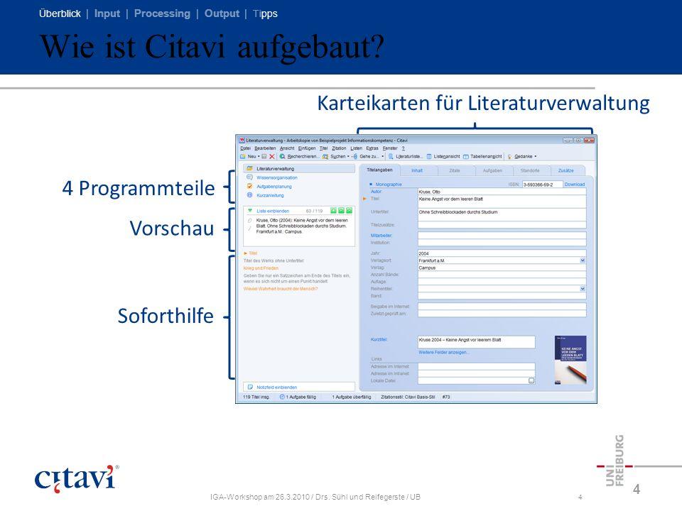 Überblick | Input | Processing | Output | Tipps IGA-Workshop am 26.3.2010 / Drs. Sühl und Reifegerste / UB4 Wie ist Citavi aufgebaut? 4 Soforthilfe 4