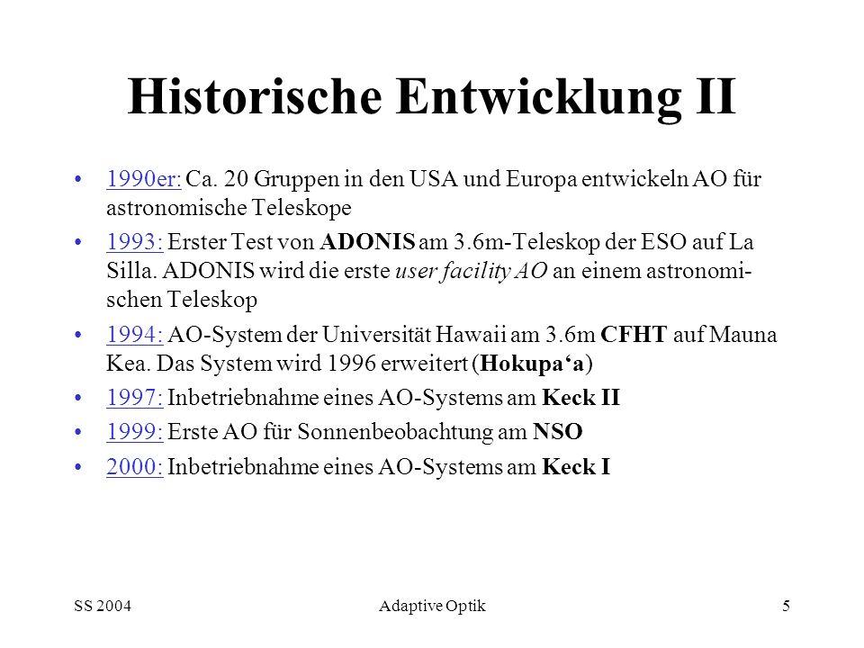 SS 2004Adaptive Optik5 Historische Entwicklung II 1990er: Ca. 20 Gruppen in den USA und Europa entwickeln AO für astronomische Teleskope 1993: Erster