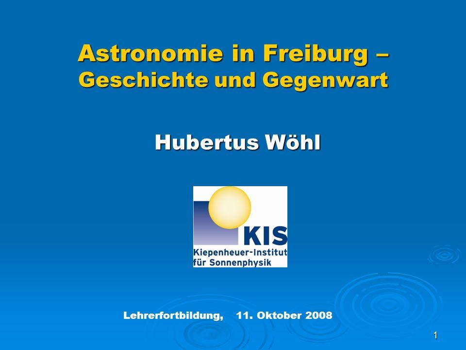 1 Hubertus Wöhl Hubertus Wöhl Astronomie in Freiburg – Geschichte und Gegenwart Lehrerfortbildung, 11. Oktober 2008