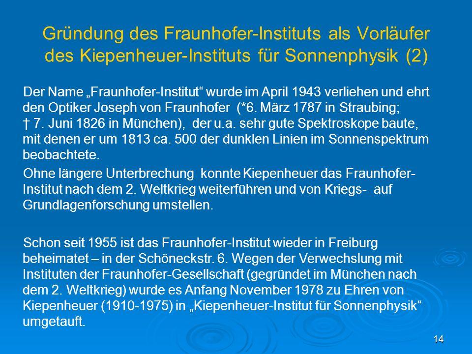 14 Gründung des Fraunhofer-Instituts als Vorläufer des Kiepenheuer-Instituts für Sonnenphysik (2) Der Name Fraunhofer-Institut wurde im April 1943 ver