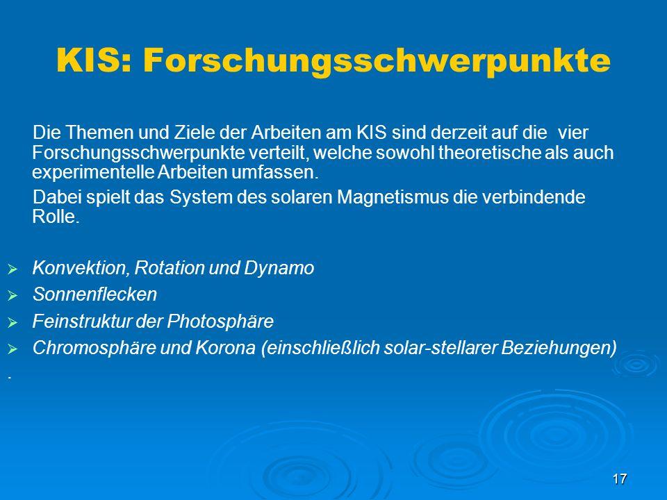 17 KIS: Forschungsschwerpunkte Die Themen und Ziele der Arbeiten am KIS sind derzeit auf die vier Forschungsschwerpunkte verteilt, welche sowohl theoretische als auch experimentelle Arbeiten umfassen.