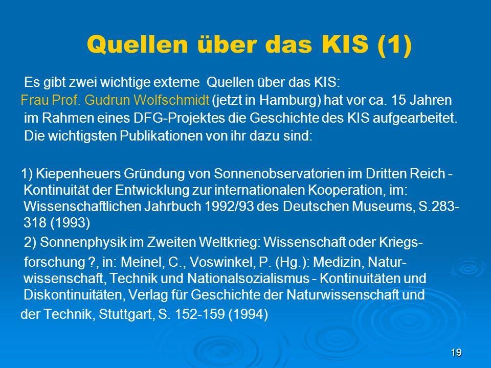 19 Quellen über das KIS (1) Es gibt zwei wichtige externe Quellen über das KIS: Frau Prof. Gudrun Wolfschmidt (jetzt in Hamburg) hat vor ca. 15 Jahren
