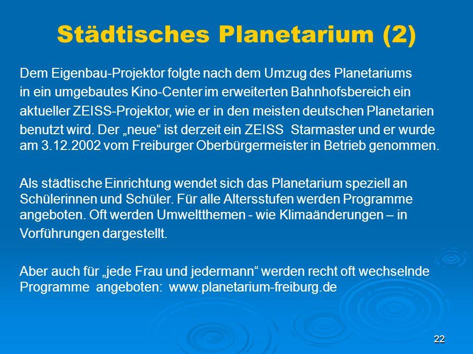 22 Städtisches Planetarium (2) Dem Eigenbau-Projektor folgte nach dem Umzug des Planetariums in ein umgebautes Kino-Center im erweiterten Bahnhofsbereich ein aktueller ZEISS-Projektor, wie er in den meisten deutschen Planetarien benutzt wird.