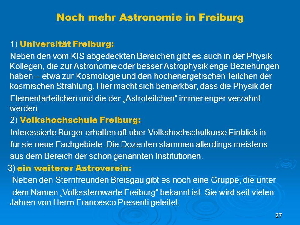 27 Noch mehr Astronomie in Freiburg 1) Universität Freiburg: Neben den vom KIS abgedeckten Bereichen gibt es auch in der Physik Kollegen, die zur Astronomie oder besser Astrophysik enge Beziehungen haben – etwa zur Kosmologie und den hochenergetischen Teilchen der kosmischen Strahlung.