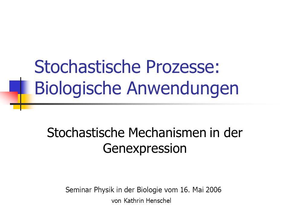 Stochastische Prozesse: Biologische Anwendungen Stochastische Mechanismen in der Genexpression Seminar Physik in der Biologie vom 16. Mai 2006 von Kat